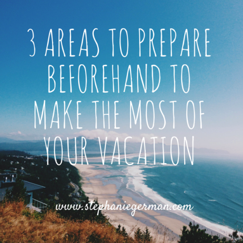 3 Areas to Prepare to make the most of vacation (2)