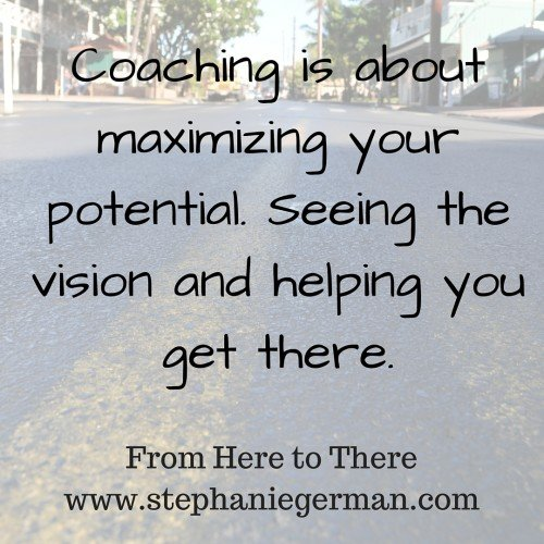 Coaching is about maximizing your potential. Seeing the vision and helping you get there.
